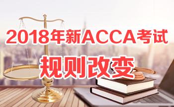 【必读】ACCA重大改革 盘点2018年ACCA课程考试改革